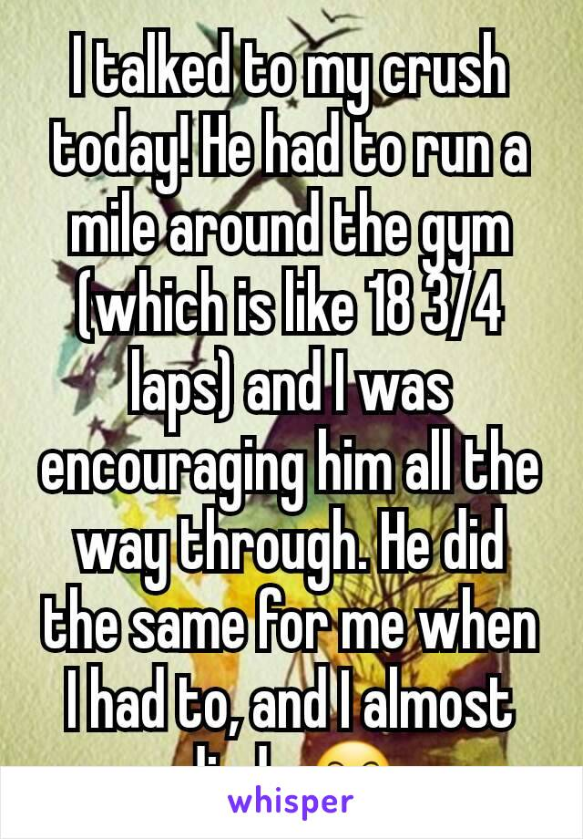 I talked to my crush today! He had to run a mile around the gym (which is like 18 3/4 laps) and I was encouraging him all the way through. He did the same for me when I had to, and I almost died.. 😶