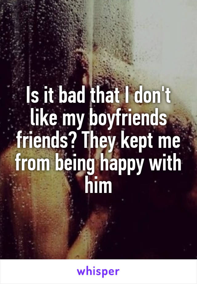 Is it bad that I don't like my boyfriends friends? They kept me from being happy with him