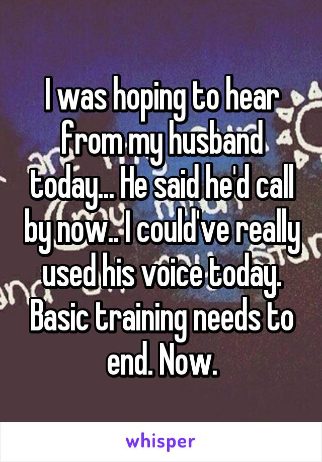 I was hoping to hear from my husband today... He said he'd call by now.. I could've really used his voice today. Basic training needs to end. Now.