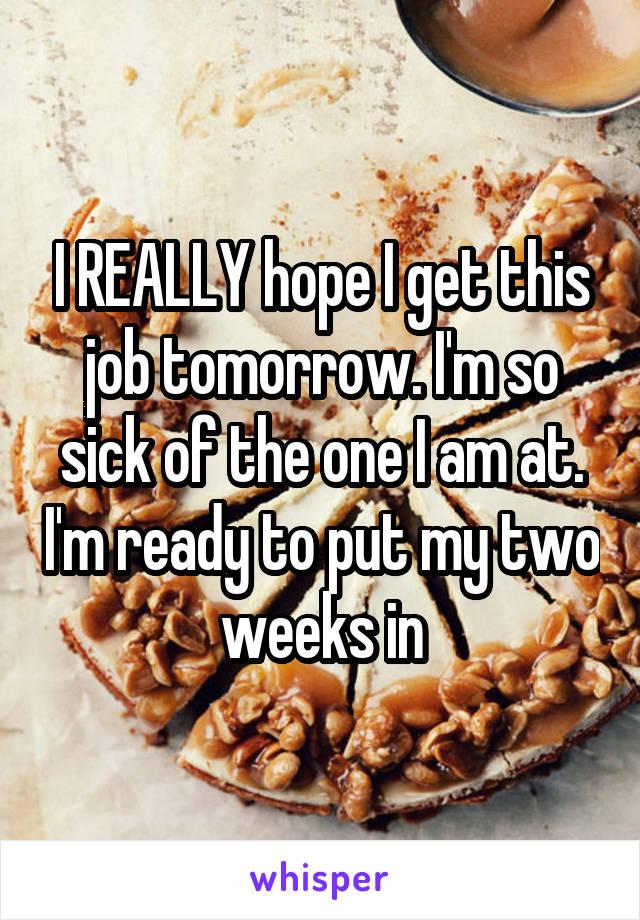 I REALLY hope I get this job tomorrow. I'm so sick of the one I am at. I'm ready to put my two weeks in