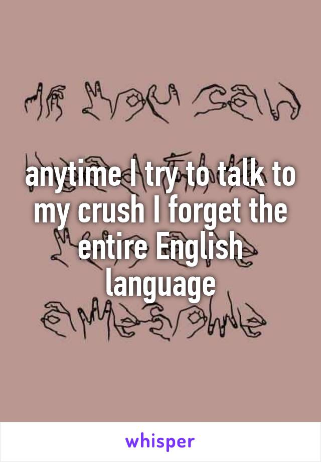 anytime I try to talk to my crush I forget the entire English language