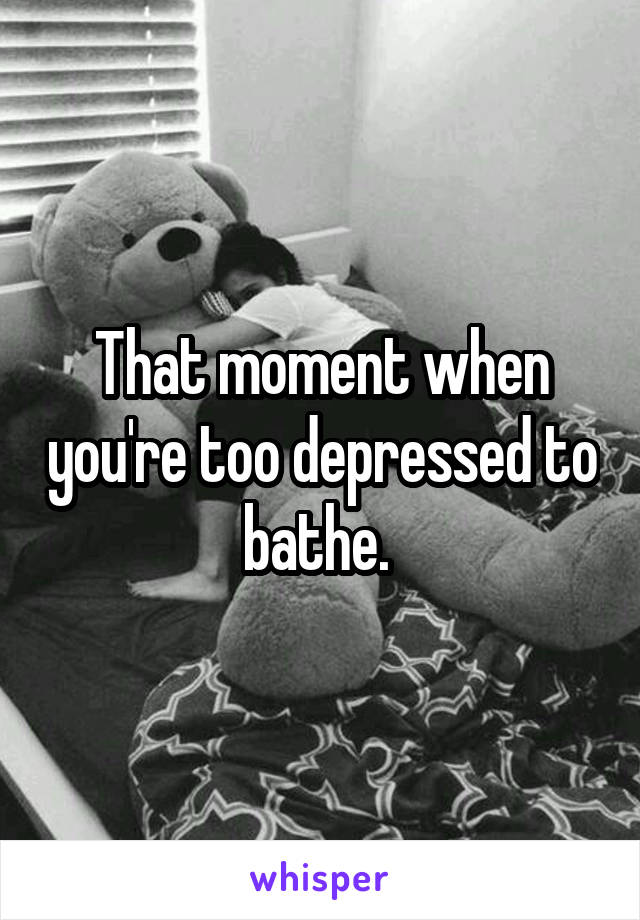 That moment when you're too depressed to bathe.