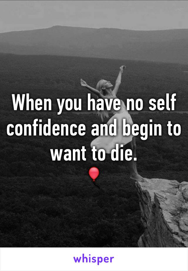 When you have no self confidence and begin to want to die.  🎈