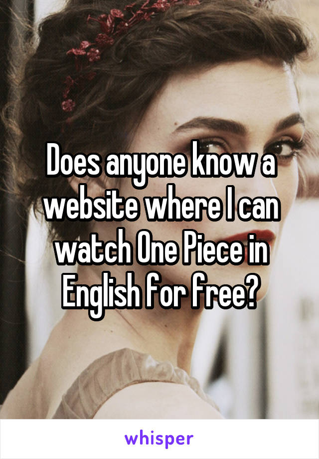 Does anyone know a website where I can watch One Piece in English for free?