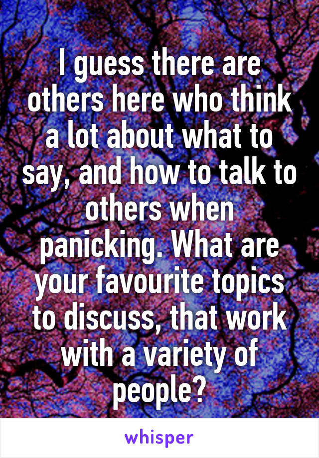 I guess there are others here who think a lot about what to say, and how to talk to others when panicking. What are your favourite topics to discuss, that work with a variety of people?