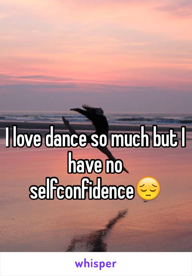 I love dance so much but I have no selfconfidence😔