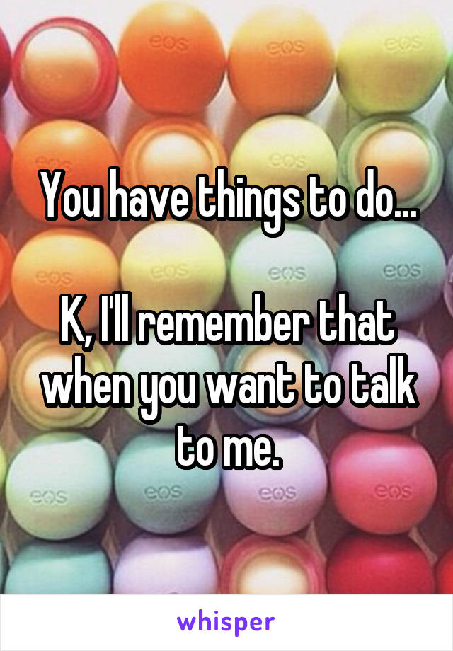 You have things to do...  K, I'll remember that when you want to talk to me.