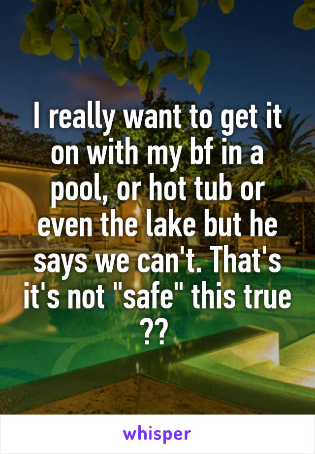 """I really want to get it on with my bf in a pool, or hot tub or even the lake but he says we can't. That's it's not """"safe"""" this true ??"""