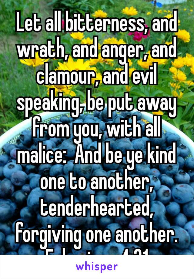 Let all bitterness, and wrath, and anger, and clamour, and evil speaking, be put away from you, with all malice:  And be ye kind one to another, tenderhearted, forgiving one another. Ephesians 4:31