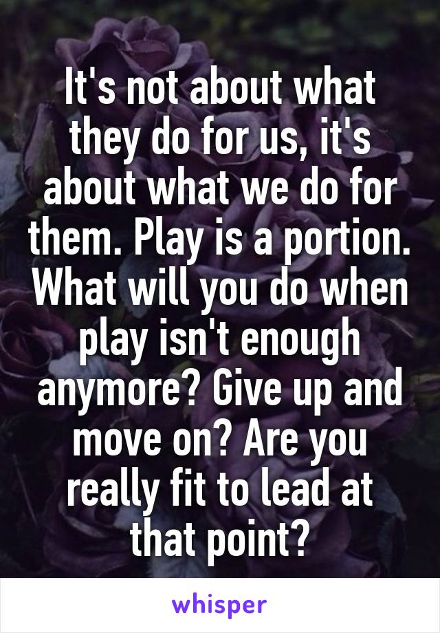 It's not about what they do for us, it's about what we do for them. Play is a portion. What will you do when play isn't enough anymore? Give up and move on? Are you really fit to lead at that point?