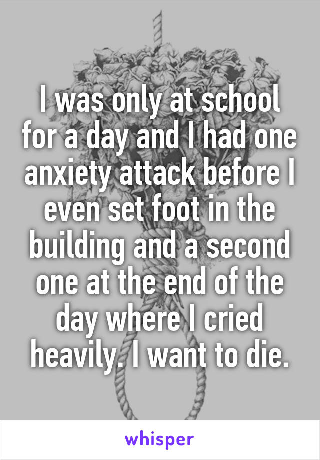 I was only at school for a day and I had one anxiety attack before I even set foot in the building and a second one at the end of the day where I cried heavily. I want to die.