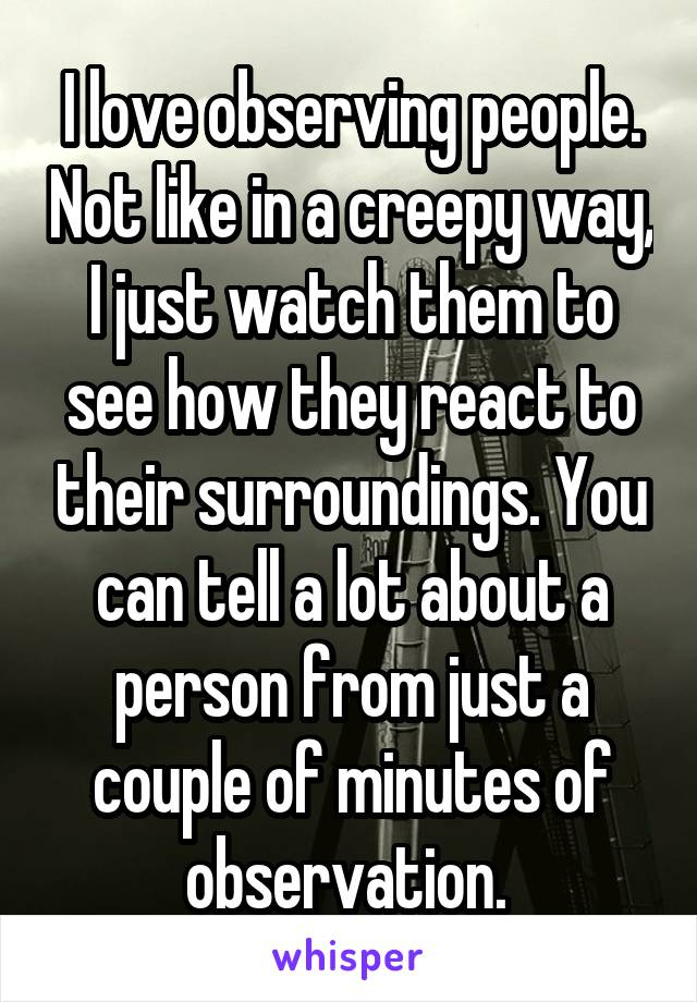 I love observing people. Not like in a creepy way, I just watch them to see how they react to their surroundings. You can tell a lot about a person from just a couple of minutes of observation.