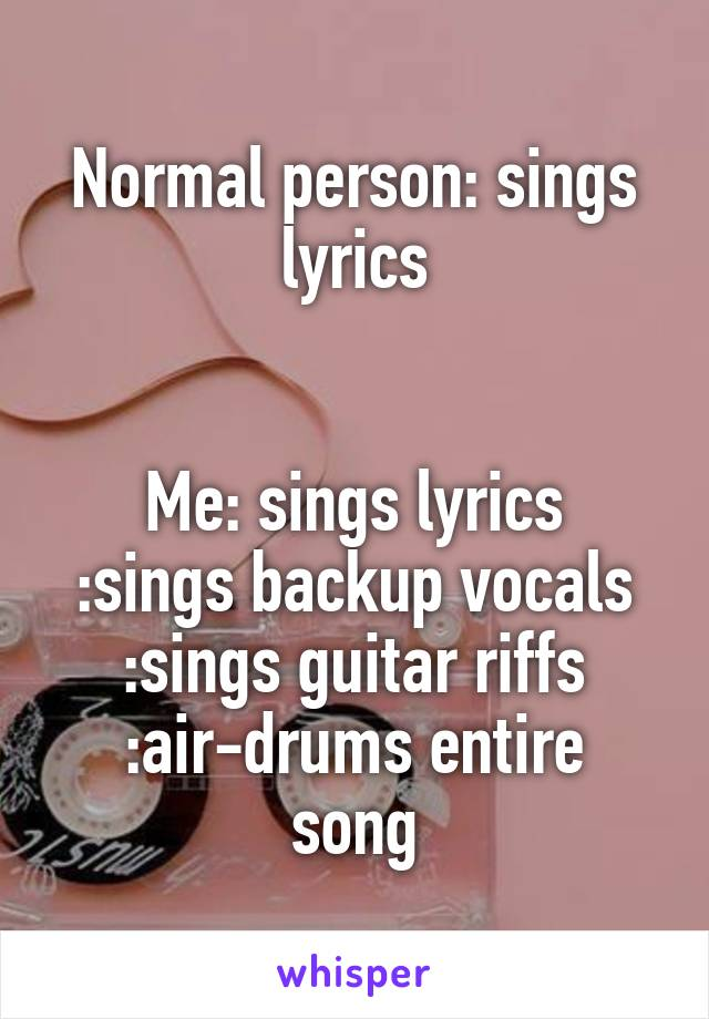 Normal person: sings lyrics   Me: sings lyrics :sings backup vocals :sings guitar riffs :air-drums entire song