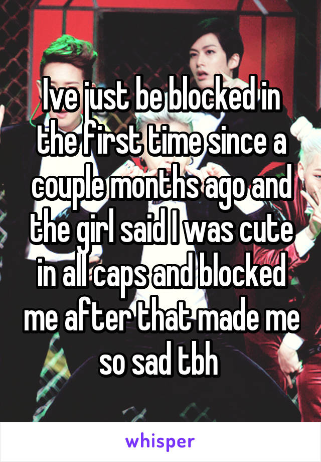 Ive just be blocked in the first time since a couple months ago and the girl said I was cute in all caps and blocked me after that made me so sad tbh