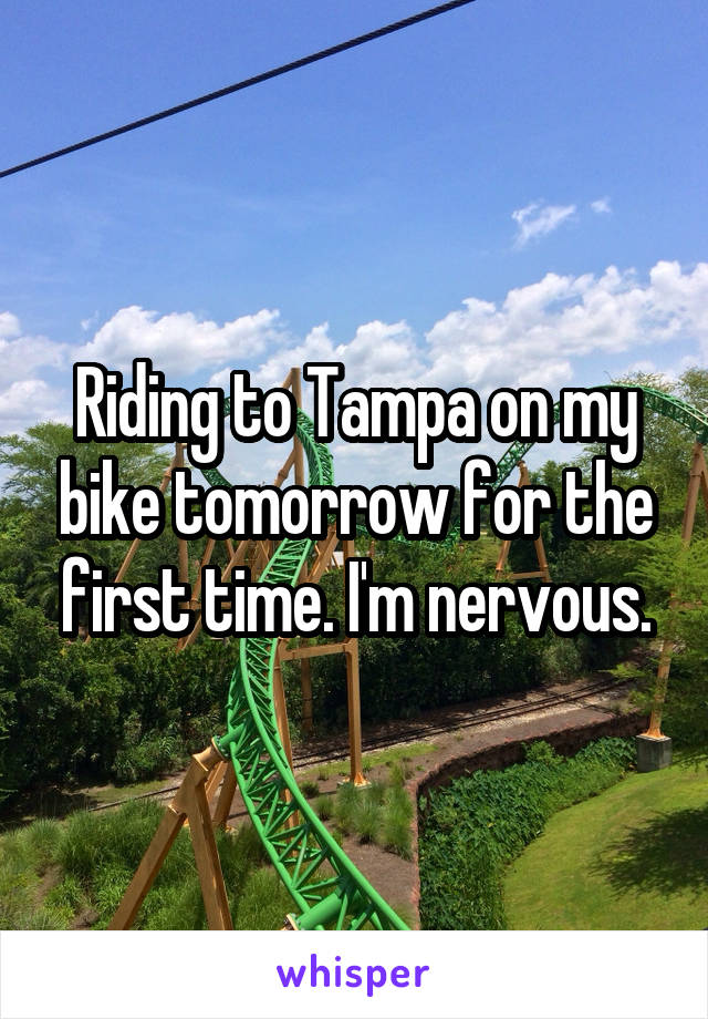Riding to Tampa on my bike tomorrow for the first time. I'm nervous.