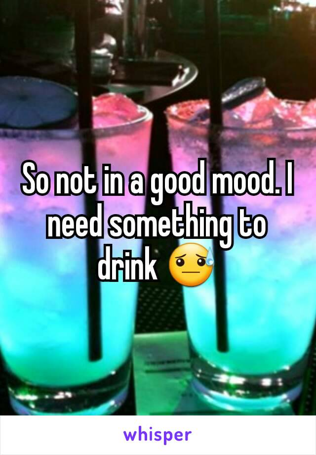 So not in a good mood. I need something to drink 😓
