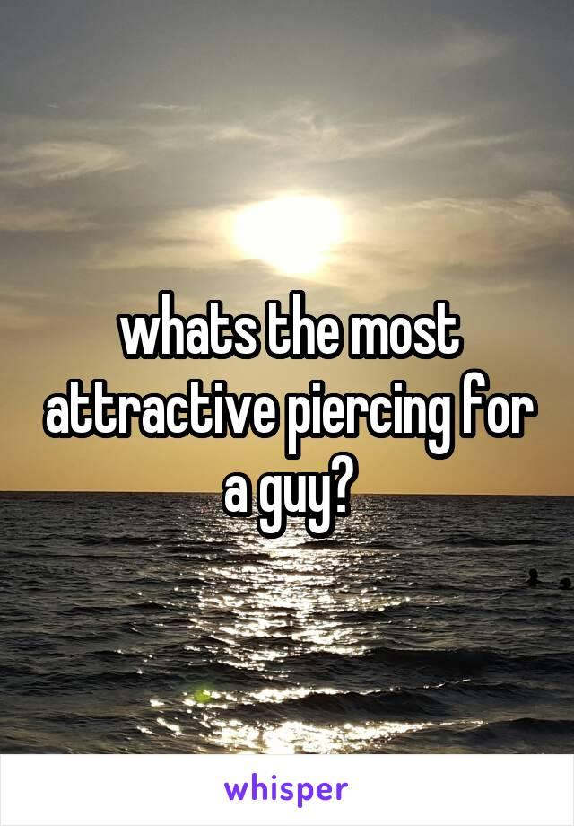 whats the most attractive piercing for a guy?