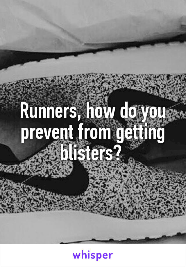 Runners, how do you prevent from getting blisters?