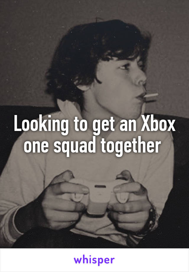 Looking to get an Xbox one squad together