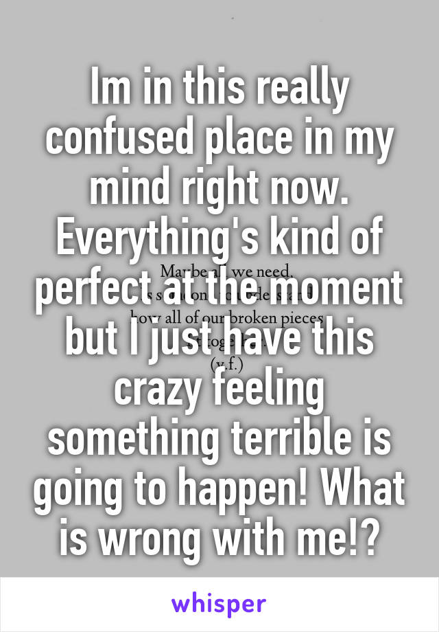 Im in this really confused place in my mind right now. Everything's kind of perfect at the moment but I just have this crazy feeling something terrible is going to happen! What is wrong with me!?