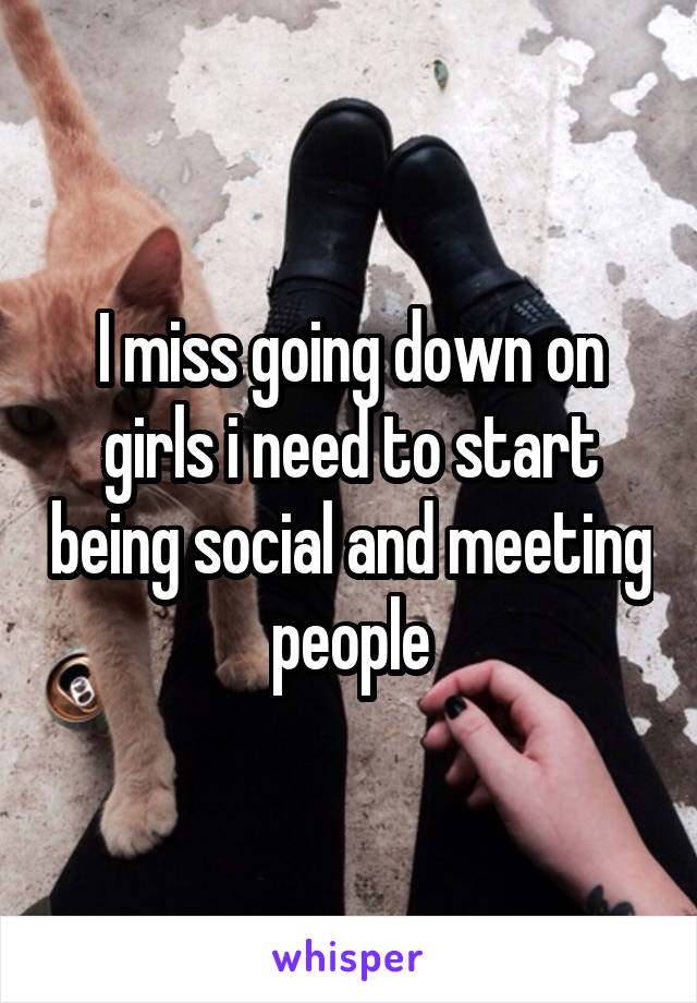 I miss going down on girls i need to start being social and meeting people