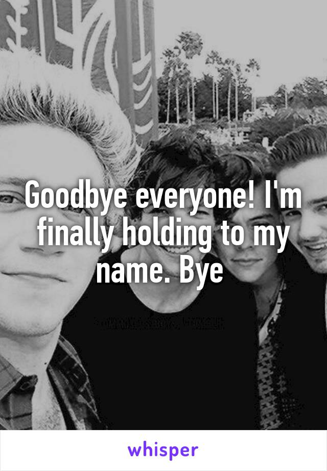 Goodbye everyone! I'm finally holding to my name. Bye