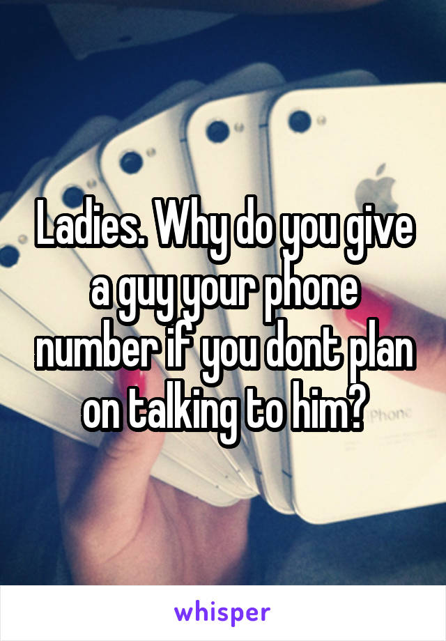 Ladies. Why do you give a guy your phone number if you dont plan on talking to him?