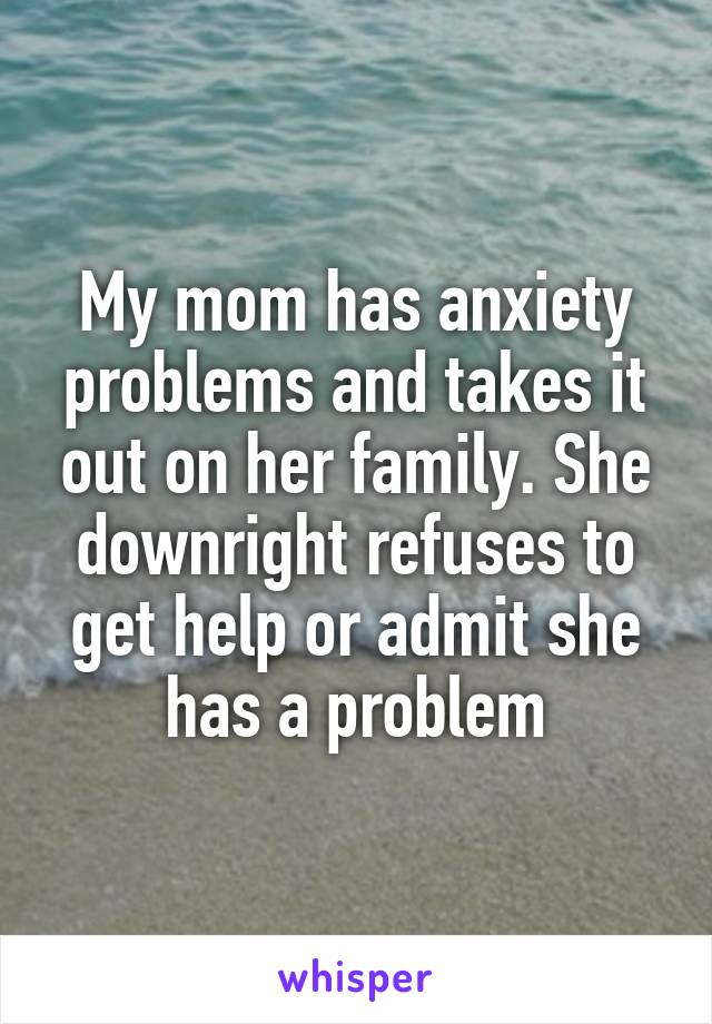 My mom has anxiety problems and takes it out on her family. She downright refuses to get help or admit she has a problem