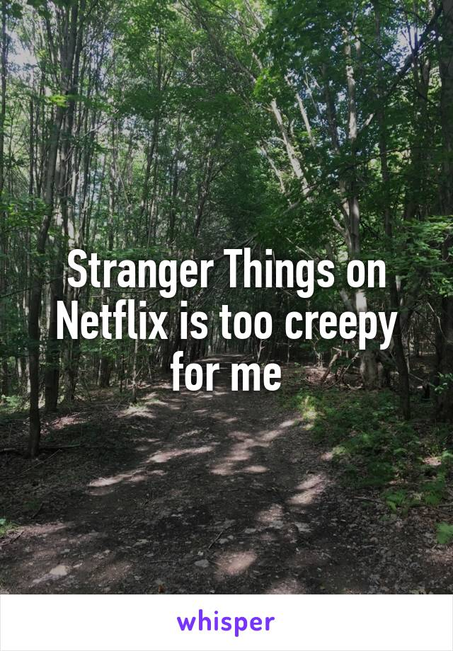 Stranger Things on Netflix is too creepy for me