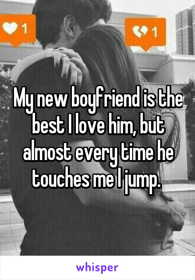 My new boyfriend is the best I love him, but almost every time he touches me I jump.