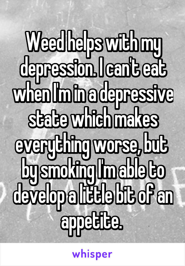 Weed helps with my depression. I can't eat when I'm in a depressive state which makes everything worse, but  by smoking I'm able to develop a little bit of an appetite.