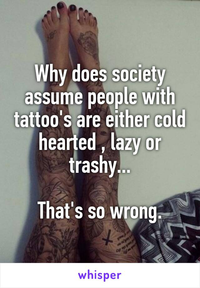 Why does society assume people with tattoo's are either cold hearted , lazy or trashy...  That's so wrong.