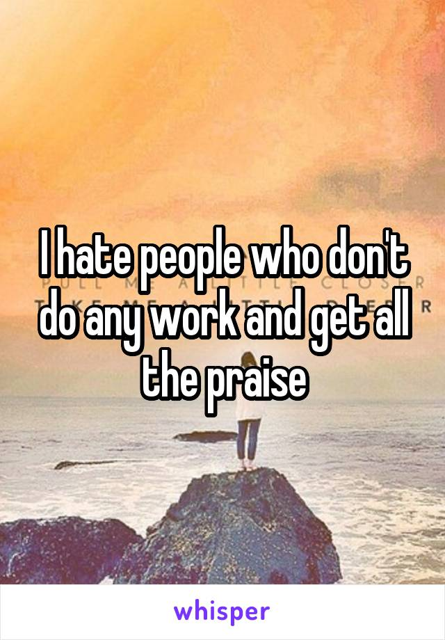 I hate people who don't do any work and get all the praise