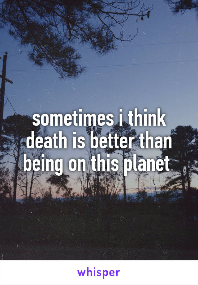 sometimes i think death is better than being on this planet