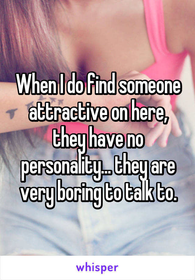 When I do find someone attractive on here, they have no personality... they are very boring to talk to.