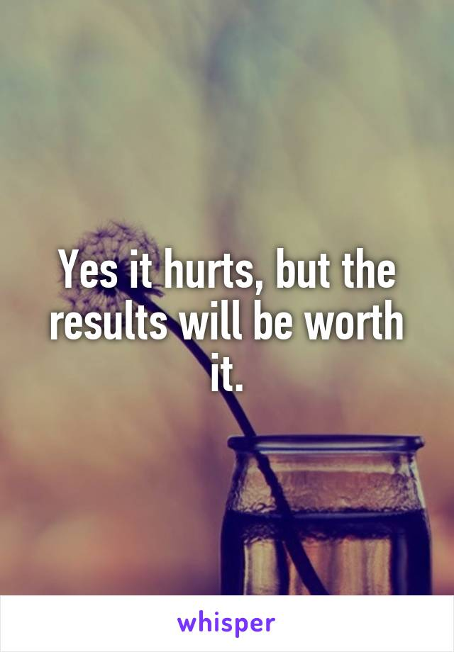 Yes it hurts, but the results will be worth it.