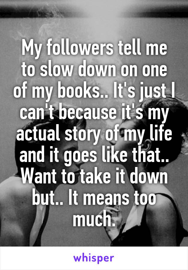 My followers tell me to slow down on one of my books.. It's just I can't because it's my actual story of my life and it goes like that.. Want to take it down but.. It means too much.