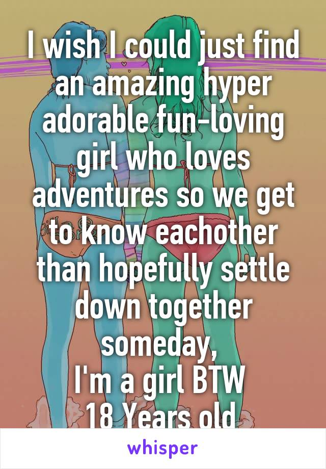 I wish I could just find an amazing hyper adorable fun-loving girl who loves adventures so we get to know eachother than hopefully settle down together someday,  I'm a girl BTW  18 Years old