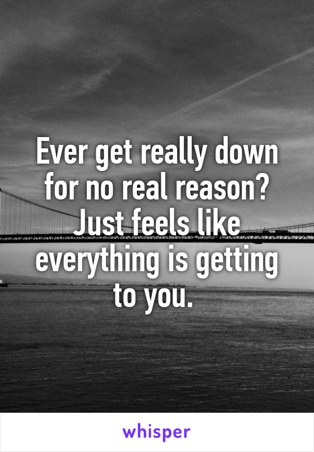 Ever get really down for no real reason? Just feels like everything is getting to you.