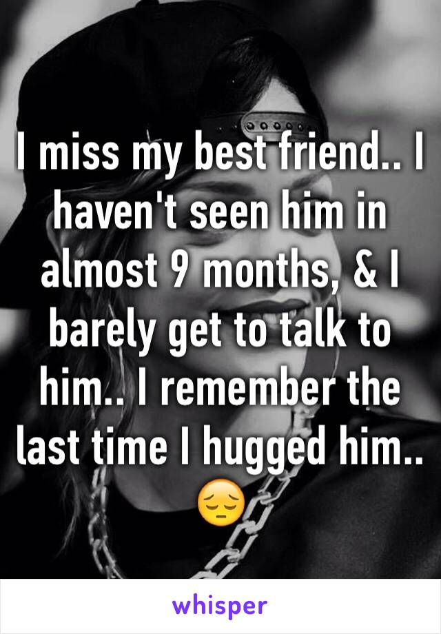 I miss my best friend.. I haven't seen him in almost 9 months, & I barely get to talk to him.. I remember the last time I hugged him.. 😔