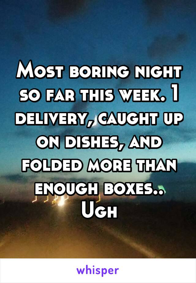 Most boring night so far this week. 1 delivery, caught up on dishes, and folded more than enough boxes.. Ugh