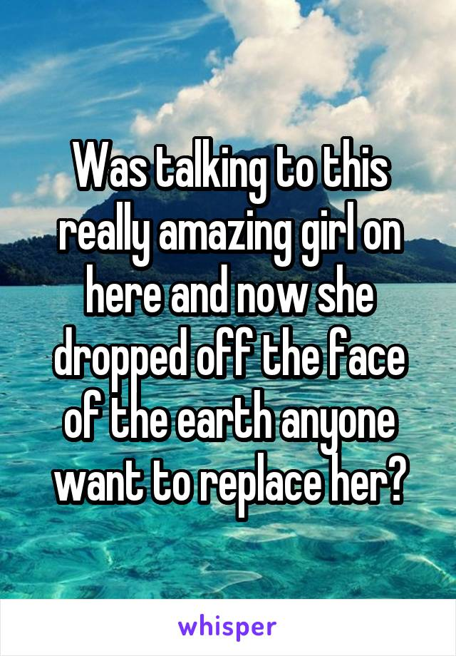 Was talking to this really amazing girl on here and now she dropped off the face of the earth anyone want to replace her?