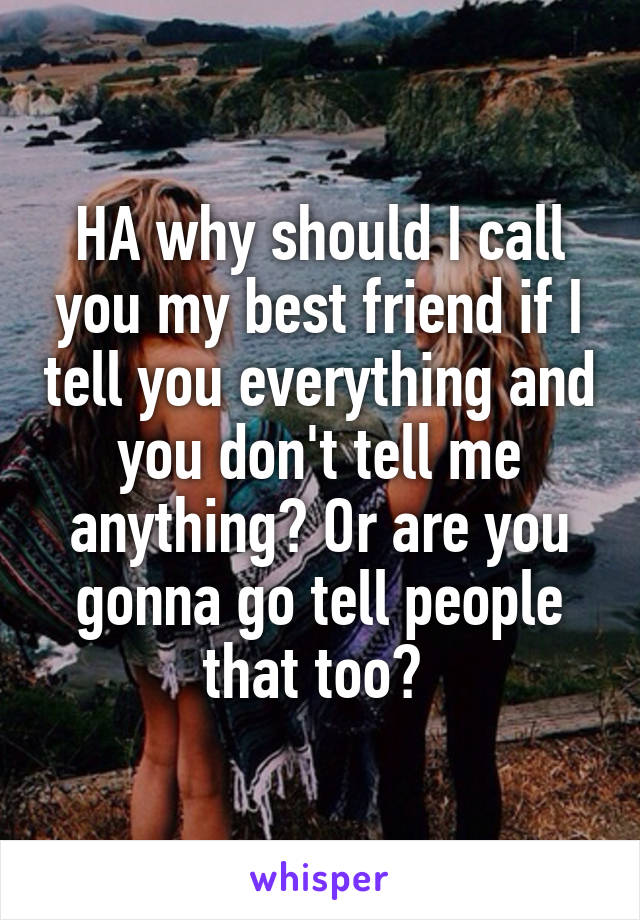 HA why should I call you my best friend if I tell you everything and you don't tell me anything? Or are you gonna go tell people that too?