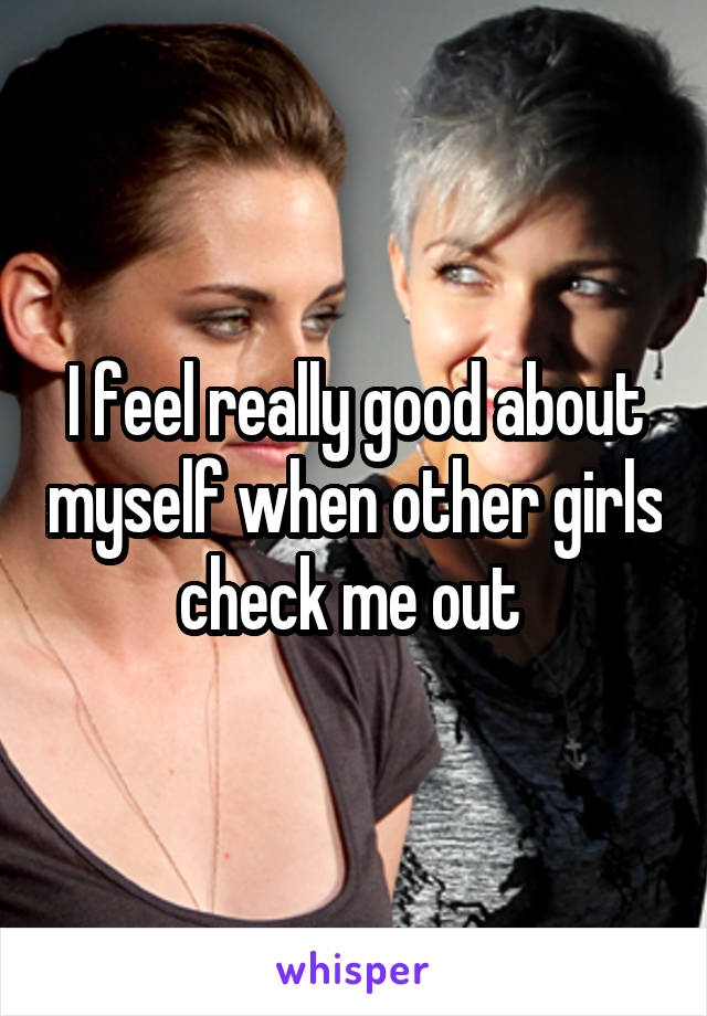 I feel really good about myself when other girls check me out