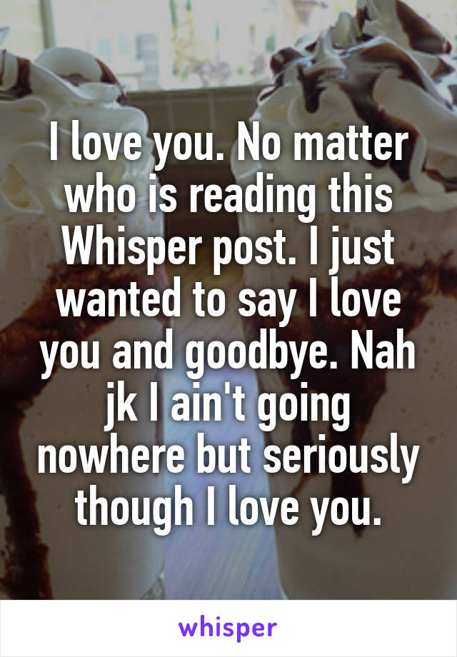 I love you. No matter who is reading this Whisper post. I just wanted to say I love you and goodbye. Nah jk I ain't going nowhere but seriously though I love you.