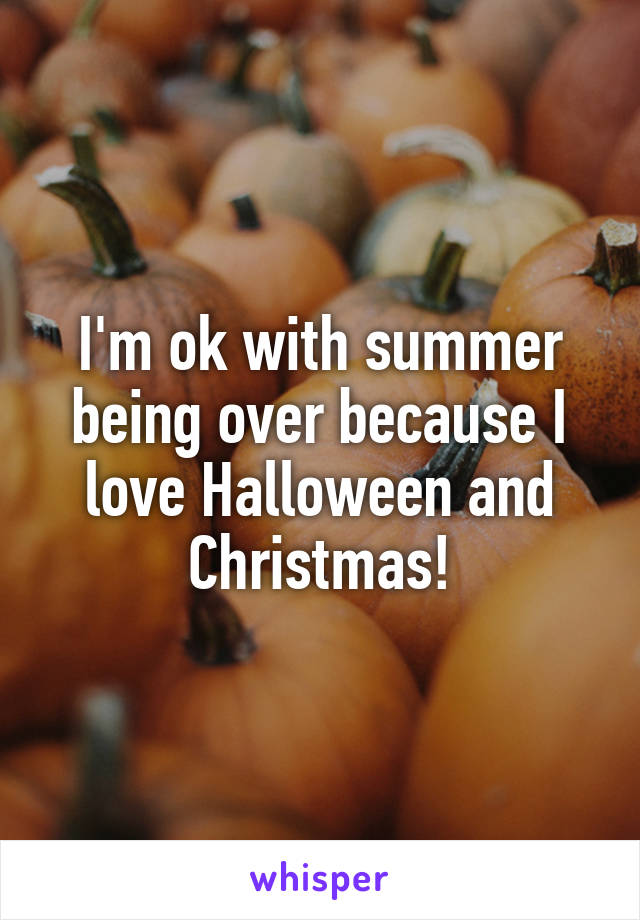 I'm ok with summer being over because I love Halloween and Christmas!