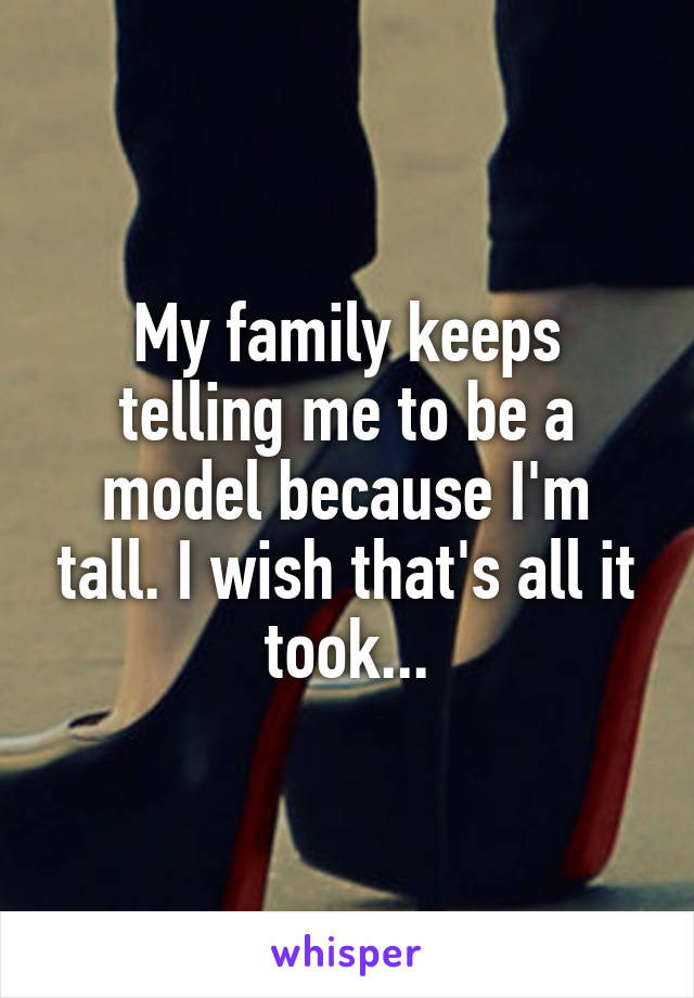 My family keeps telling me to be a model because I'm tall. I wish that's all it took...