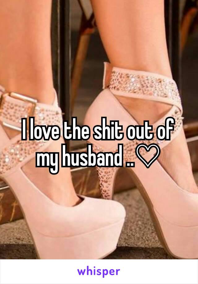 I love the shit out of my husband ..♡