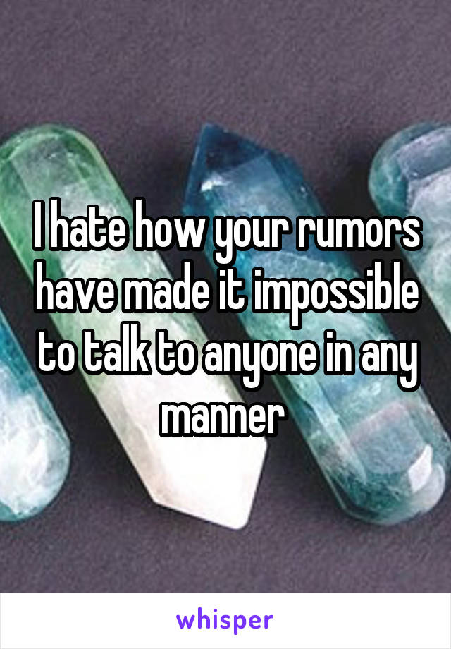 I hate how your rumors have made it impossible to talk to anyone in any manner