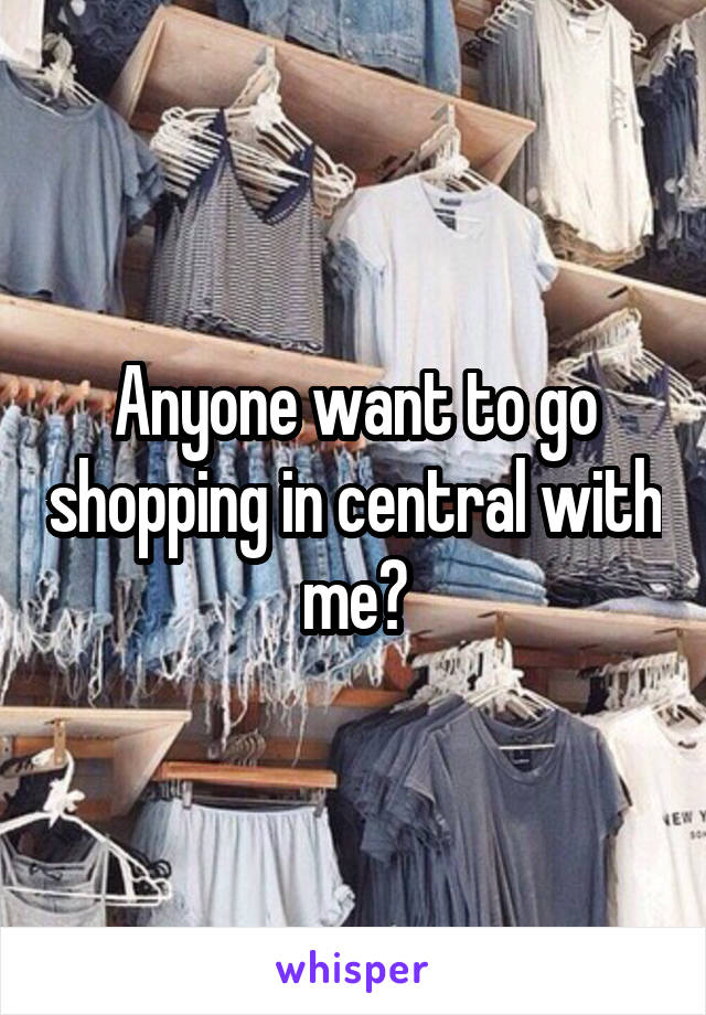 Anyone want to go shopping in central with me?